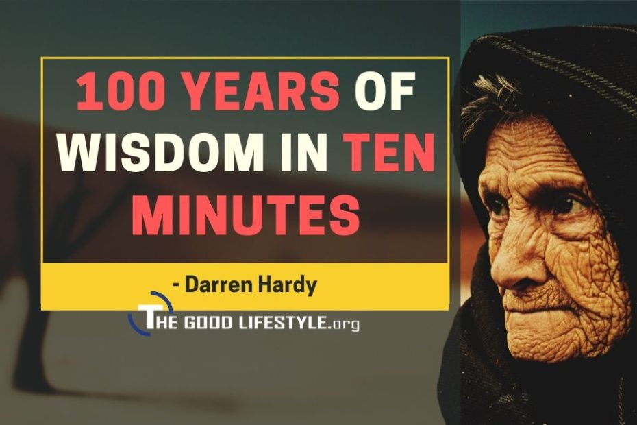 A 100 Years Of Wisdom In Ten Minutes With Darren Hardy   The Good Lifestyle.org