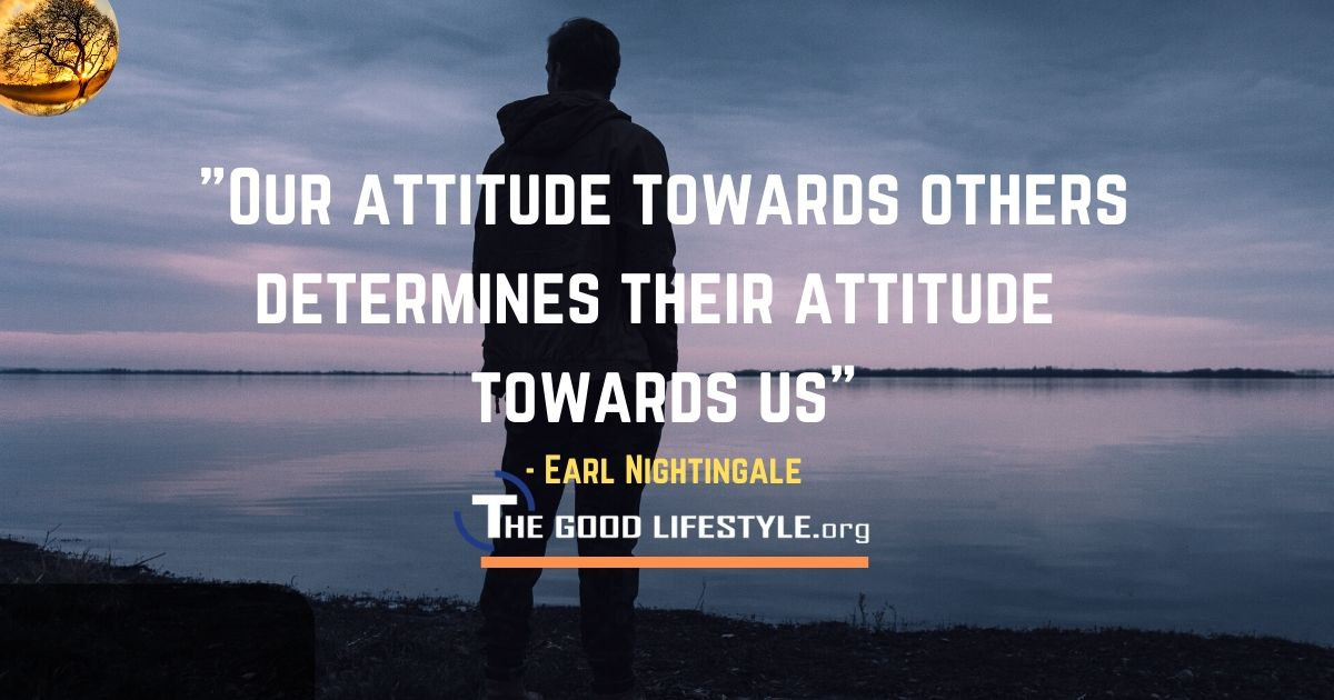 Our Attitude Towards Others Quote By Earl Nightingale | The Good Lifestyle.org