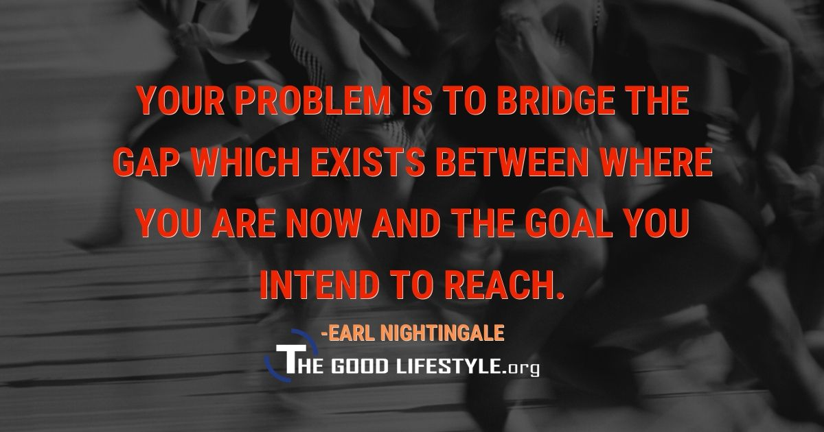 Your Problem Is To Bridge The Gap Quote By Earl Nightingale | The Good Lifestyle.org